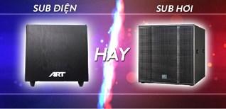Loa sub (loa siêu trầm) hơi và loa sub điện. Nên mua loại nào cho dàn karaoke gia đình?